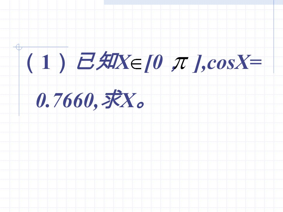 (1)已知X [0, ],cosX= 0.7660,求X。